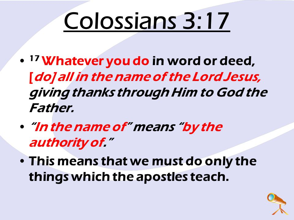 Colossians 3:17 17 Whatever you do in word or deed, [do] all in the name of the Lord Jesus, giving thanks through Him to God the Father.